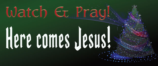 Watch and pray! Here comes Jesus…